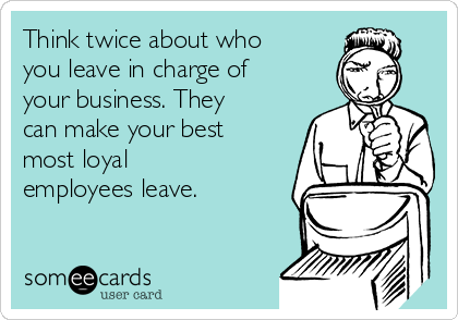 Think twice about who you leave in charge of your business. They can make your best most loyal employees leave.