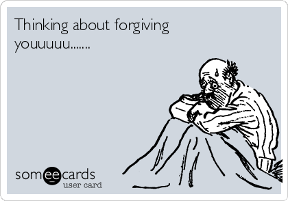 Thinking about forgiving youuuuu.......