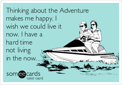 Thinking about the Adventure makes me happy. I wish we could live it now. I have a hard time not living in the now.