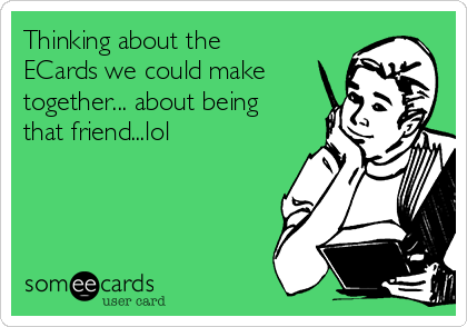Thinking about the ECards we could make together... about being that friend...lol