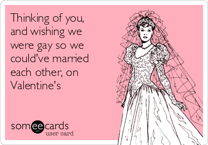 Thinking of you, and wishing we were gay so we could've married each other, on Valentine's
