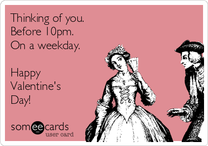 Thinking of you. Before 10pm. On a weekday.  Happy Valentine's Day!