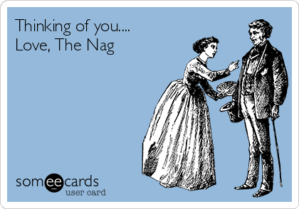 Thinking of you.... Love, The Nag