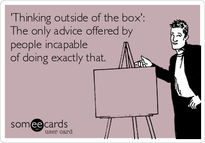 'Thinking outside of the box': The only advice offered by people incapable of doing exactly that.