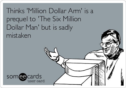 Thinks 'Million Dollar Arm' is a prequel to 'The Six Million Dollar Man' but is sadly mistaken