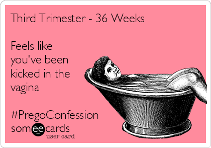 Third Trimester - 36 Weeks   Feels like you've been kicked in the vagina   #PregoConfession
