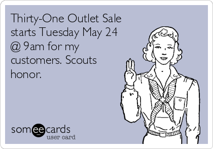 Thirty-One Outlet Sale starts Tuesday May 24 @ 9am for my customers. Scouts honor.