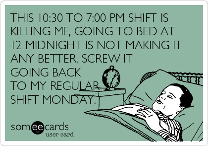 THIS 10:30 TO 7:00 PM SHIFT IS KILLING ME, GOING TO BED AT 12 MIDNIGHT IS NOT MAKING IT ANY BETTER, SCREW IT GOING BACK TO MY REGULAR SHIFT MONDAY.