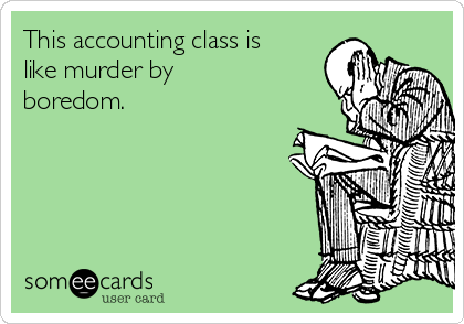 This accounting class is like murder by boredom.