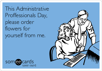 This Administrative Proffessionals Day, please order flowers for yourself from me.