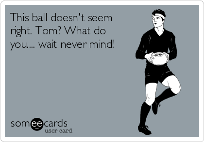 This ball doesn't seem right. Tom? What do you.... wait never mind!