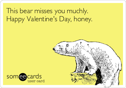 This bear misses you muchly. Happy Valentine's Day, honey.