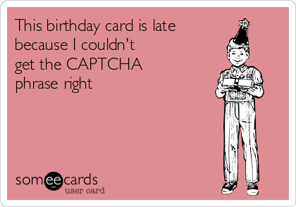 This birthday card is late  because I couldn't  get the CAPTCHA phrase right