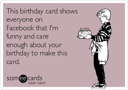 This Birthday Card Shows Everyone On Facebook That Im Funny And Care Enough About