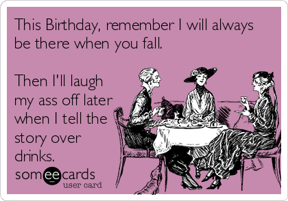 This Birthday, remember I will always be there when you fall.   Then I'll laugh my ass off later when I tell the story over drinks.