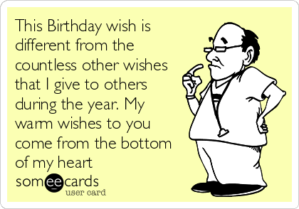 This Birthday wish is different from the countless other wishes that I give to others during the year. My warm wishes to you come from the bottom of my heart