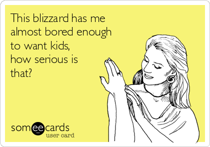 This blizzard has me almost bored enough to want kids, how serious is that?