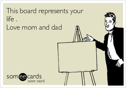 This board represents your life . Love mom and dad