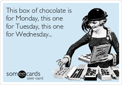This box of chocolate is for Monday, this one for Tuesday, this one for Wednesday...