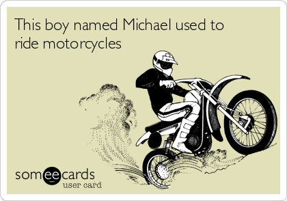 This boy named Michael used to ride motorcycles