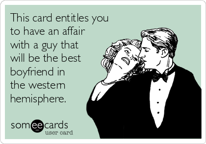 This card entitles you to have an affair with a guy that will be the best boyfriend in the western hemisphere.
