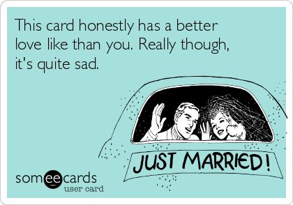 This card honestly has a better love like than you. Really though, it's quite sad.
