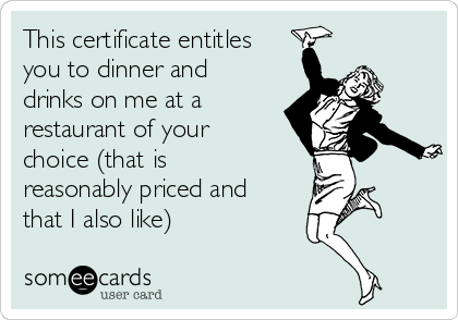 This certificate entitles you to dinner and drinks on me at a restaurant of your choice (that is reasonably priced and that I also like)