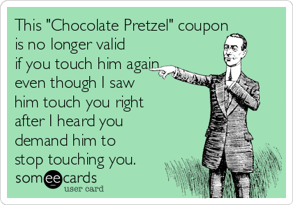"""This """"Chocolate Pretzel"""" coupon is no longer valid if you touch him again,  even though I saw  him touch you right after I heard you demand him to stop touching you."""
