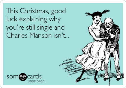 This Christmas, good luck explaining why you're still single and Charles Manson isn't...
