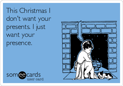 This Christmas I don't want your  presents. I just want your presence.