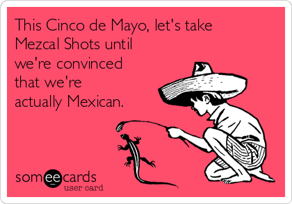 This Cinco de Mayo, let's take Mezcal Shots until we're convinced that we're actually Mexican.