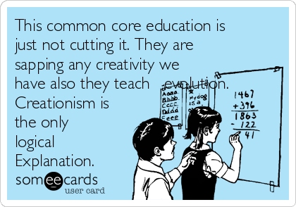 This common core education is just not cutting it. They are sapping any creativity we have also they teach   evolution. Creationism is the only logical Explanation.