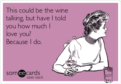 This could be the wine talking, but have I told you how much I love you? Because I do.