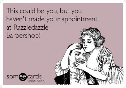 This could be you, but you haven't made your appointment at Razzledazzle Barbershop!