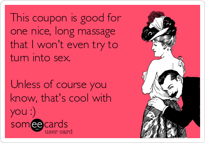 This coupon is good for one nice, long massage that I won't even try to turn into sex.  Unless of course you know, that's cool with you :)