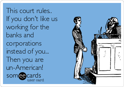 This court rules.. If you don't like us working for the banks and corporations instead of you... Then you are un-American!