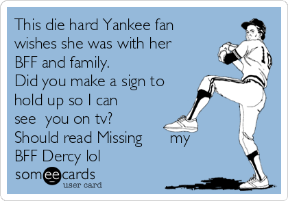 This die hard Yankee fan wishes she was with her BFF and family. Did you make a sign to hold up so I can see  you on tv? Should read Missing      my BFF Dercy lol