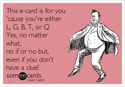 This e-card is for you 'cause you're either  L, G, B, T, or Q Yes, no matter what,  no if or no but, even if you don't have a clue!