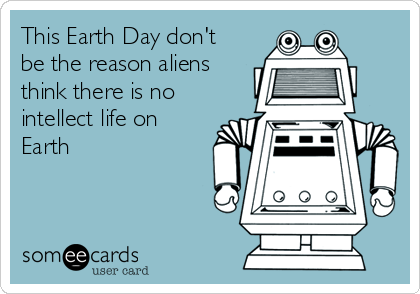This Earth Day don't be the reason aliens think there is no intellect life on Earth