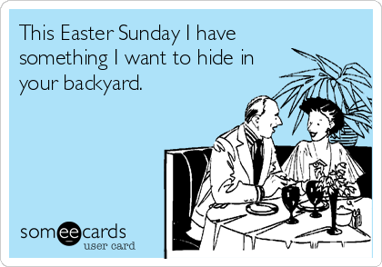 This Easter Sunday I have  something I want to hide in your backyard.