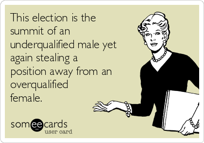 This election is the summit of an underqualified male yet again stealing a position away from an overqualified female.
