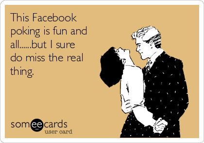 This Facebook poking is fun and all......but I sure do miss the real thing.