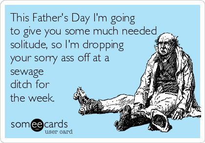 This Father's Day I'm going to give you some much needed solitude, so I'm dropping your sorry ass off at a sewage ditch for the week.