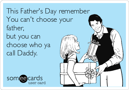 This Father's Day remember You can't choose your father, but you can choose who ya call Daddy.