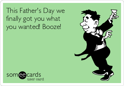 This Father's Day we finally got you what you wanted! Booze!