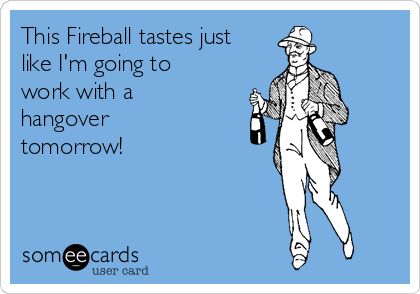 This Fireball tastes just like I'm going to work with a hangover tomorrow!