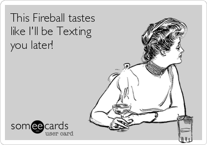 This Fireball tastes  like I'll be Texting  you later!