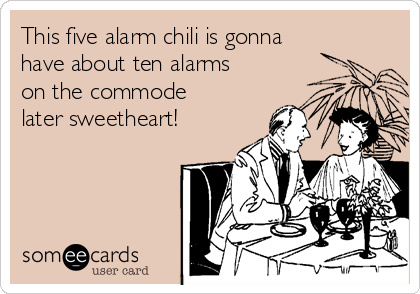 This five alarm chili is gonna have about ten alarms on the commode later sweetheart!