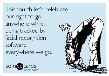 This fourth let's celebrate our right to go anywhere while being tracked by facial recognition software everywhere we go.