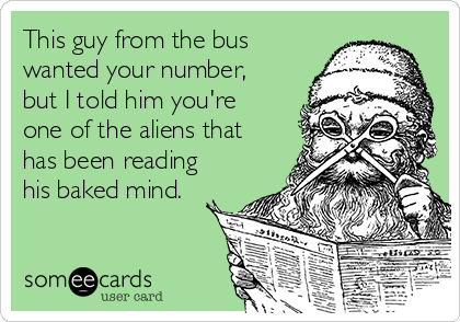This guy from the bus wanted your number, but I told him you're one of the aliens that has been reading his baked mind.